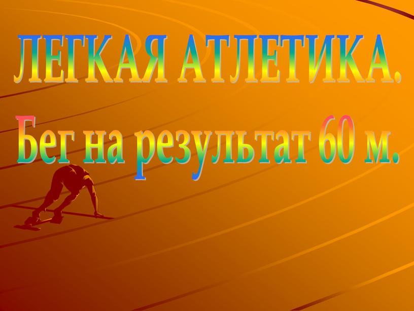 ЛЕГКАЯ АТЛЕТИКА. Бег на результат 60 м