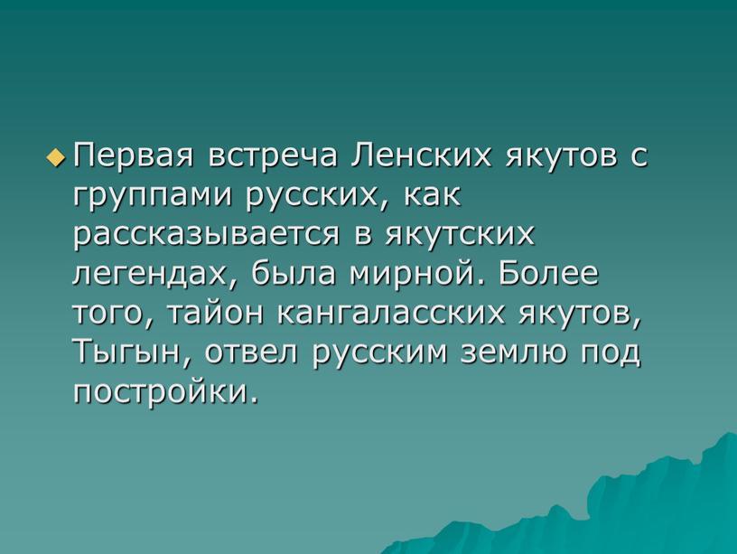 Первая встреча Ленских якутов с группами русских, как рассказывается в якутских легендах, была мирной