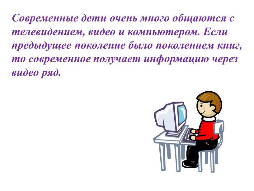 Современные дети очень много общаются с телевидением, видео и компьютером