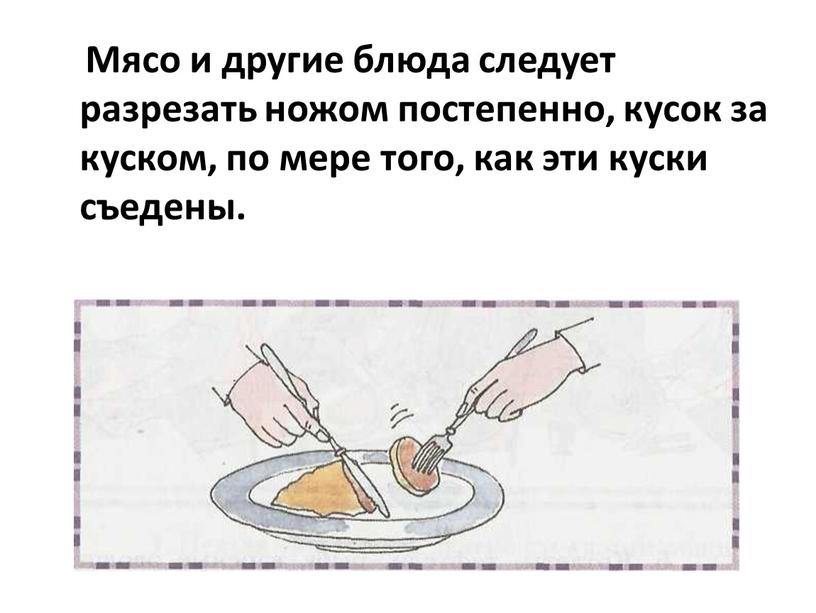 Мясо и другие блюда следует разрезать ножом постепенно, кусок за куском, по мере того, как эти куски съедены