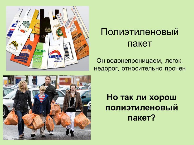 Полиэтиленовый пакет Он водонепроницаем, легок, недорог, относительно прочен