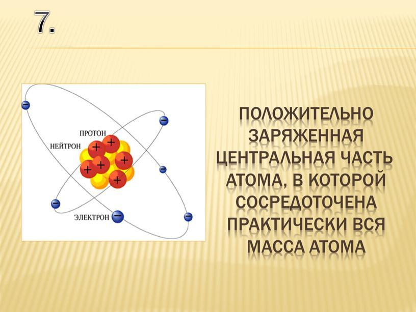 7. положительно заряженная центральная часть атома, в которой сосредоточена практически вся масса атома