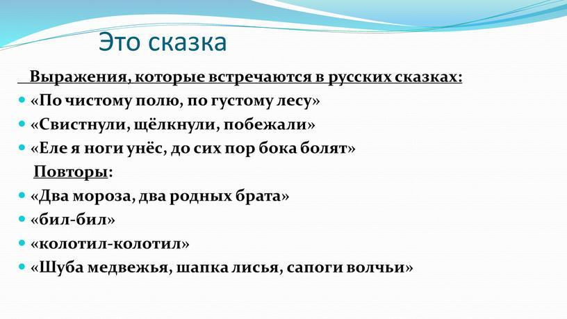 Это сказка Выражения, которые встречаются в русских сказках: «По чистому полю, по густому лесу» «Свистнули, щёлкнули, побежали» «Еле я ноги унёс, до сих пор бока…