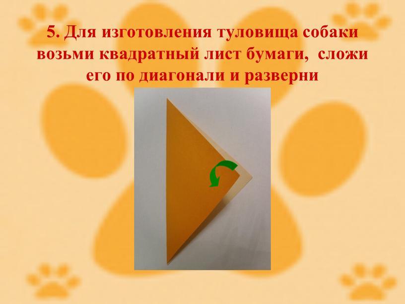 Для изготовления туловища собаки возьми квадратный лист бумаги, сложи его по диагонали и разверни