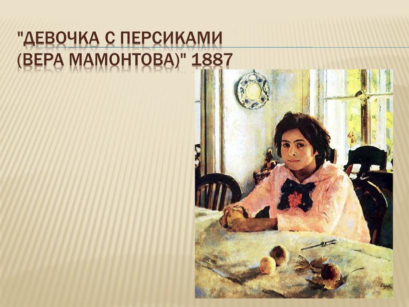 """Девочка с персиками (Вера Мамонтова)"""" 1887"""