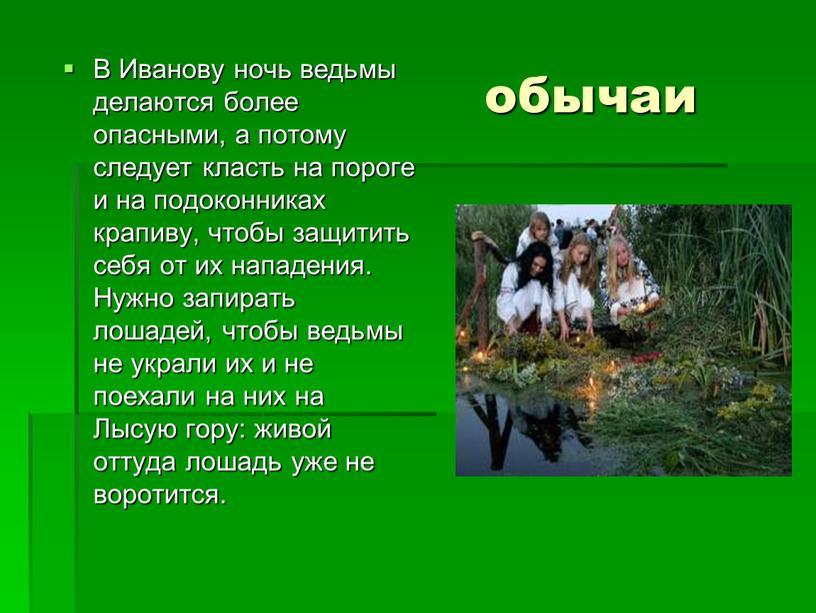 В Иванову ночь ведьмы делаются более опасными, а потому следует класть на пороге и на подоконниках крапиву, чтобы защитить себя от их нападения