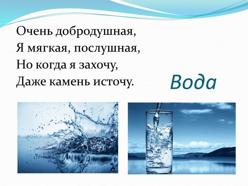 Вода Очень добродушная, Я мягкая, послушная,