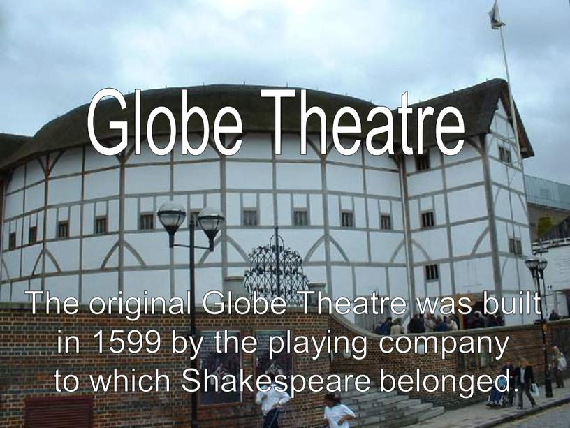 The original Globe Theatre was built in 1599 by the playing company to which