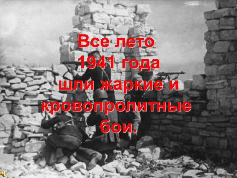 Все лето 1941 года шли жаркие и кровопролитные бои