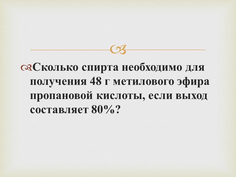 Сколько спирта необходимо для получения 48 г метилового эфира пропановой кислоты, если выход составляет 80%?