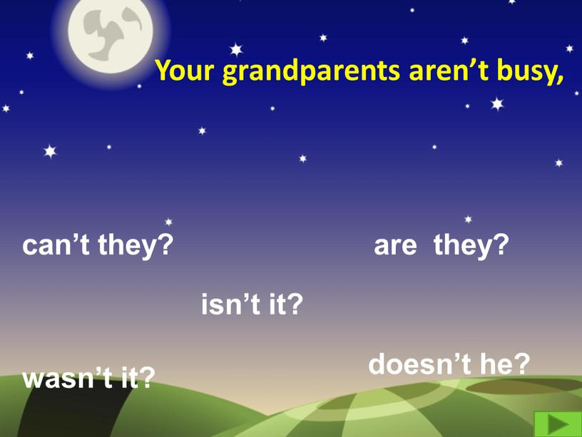 Your grandparents aren't busy, can't they? are they? wasn't it? isn't it? doesn't he?