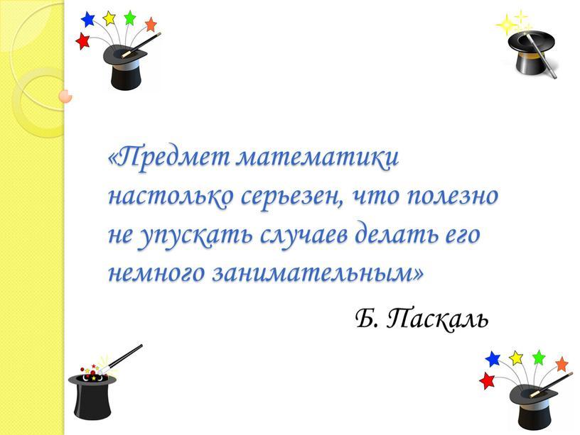 Предмет математики настолько серьезен, что полезно не упускать случаев делать его немного занимательным»