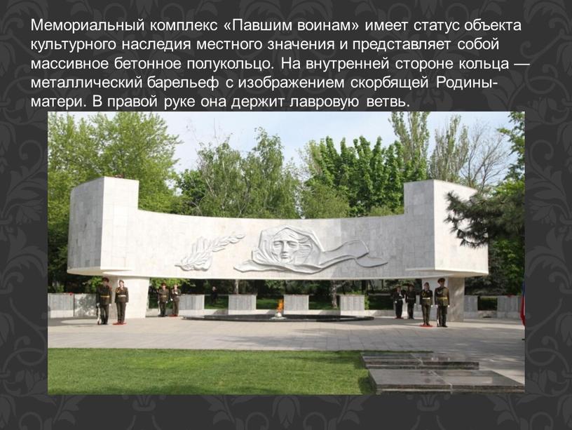 Мемориальный комплекс «Павшим воинам» имеет статус объекта культурного наследия местного значения и представляет собой массивное бетонное полукольцо