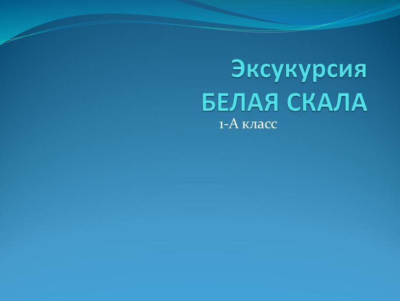 Эксукурсия БЕЛАЯ СКАЛА 1-А класс