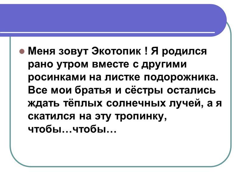Меня зовут Экотопик ! Я родился рано утром вместе с другими росинками на листке подорожника
