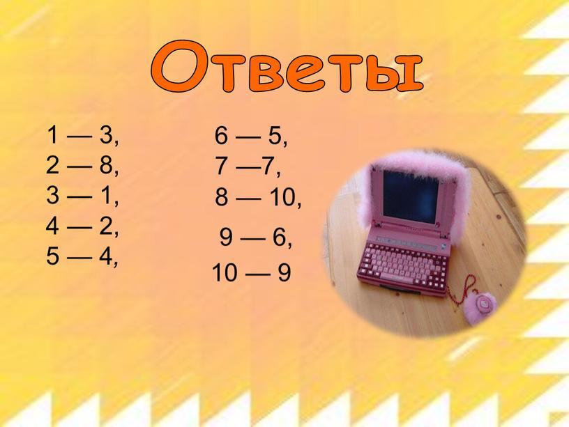 Ответы 1 — 3, 2 — 8, 3 — 1, 4 — 2, 5 — 4 , 6 — 5, 7 —7, 8 — 10,…