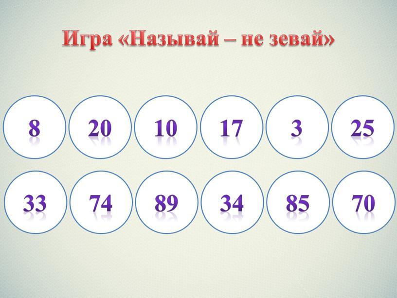 Игра «Называй – не зевай» 8 20 10 17 3 25 33 74 89 34 85 70