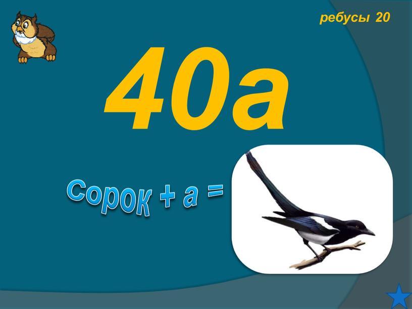 ребусы 20 40а Сорок + а =