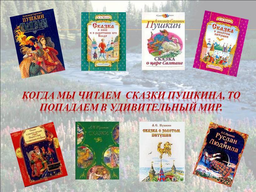 Когда мы читаем сказки Пушкина, то попадаем в удивительный мир