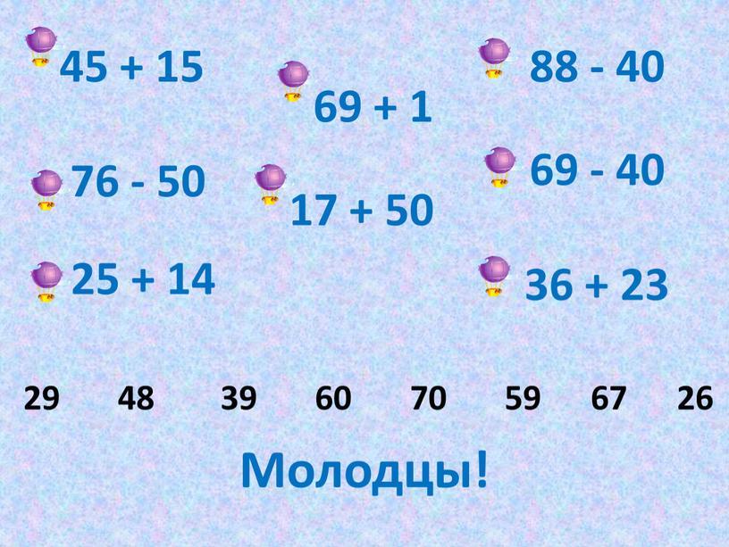 45 + 15 88 - 40 69 + 1 76 - 50 69 - 40 17 + 50 25 + 14 36 + 23 29…