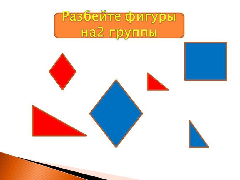 Разбейте фигуры на2 группы
