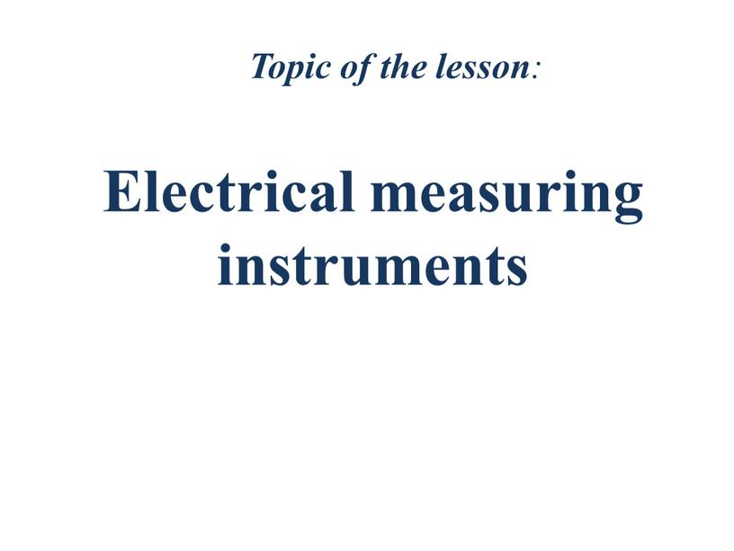 Topic of the lesson : Electrical measuring instruments