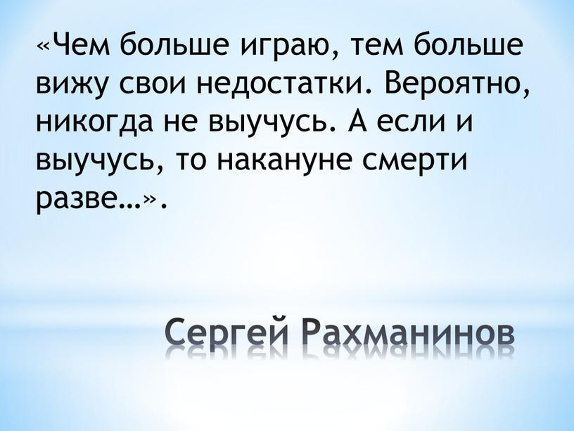 Сергей Рахманинов «Чем больше играю, тем больше вижу свои недостатки