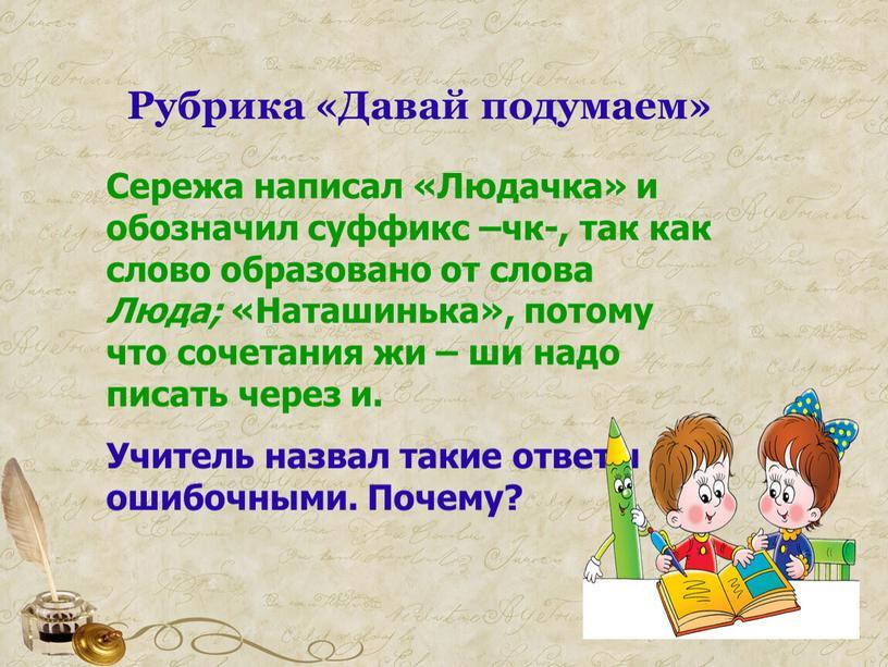 Рубрика «Давай подумаем» Сережа написал «Людачка» и обозначил суффикс –чк-, так как слово образовано от слова
