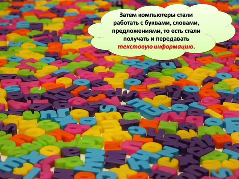 Затем компьютеры стали работать с буквами, словами, предложениями, то есть стали получать и передавать текстовую информацию