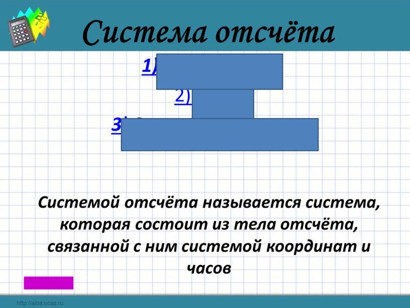 Система отсчёта 1) Тело отсчёта 2)