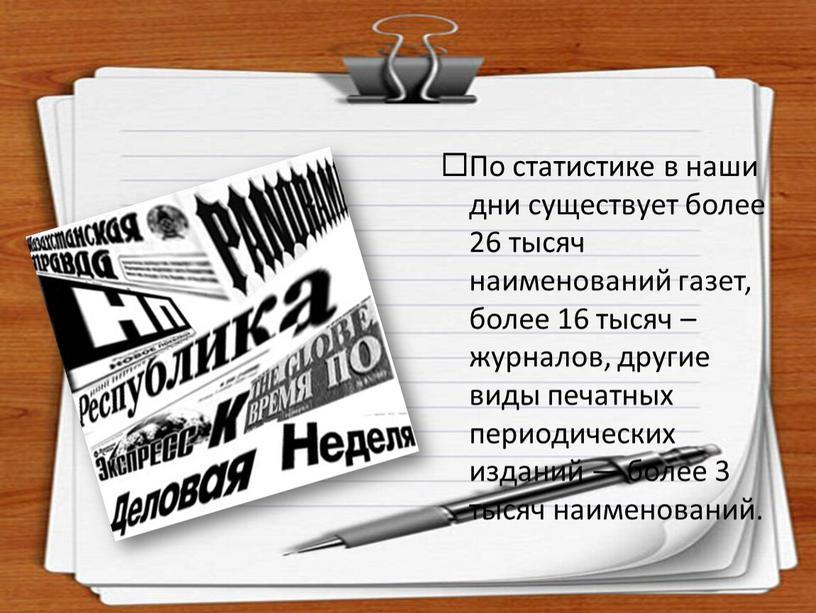 По статистике в наши дни существует более 26 тысяч наименований газет, более 16 тысяч – журналов, другие виды печатных периодических изданий — более 3 тысяч…