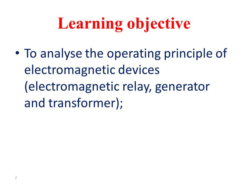 Learning objective To analyse the operating principle of electromagnetic devices (electromagnetic relay, generator and transformer); 2