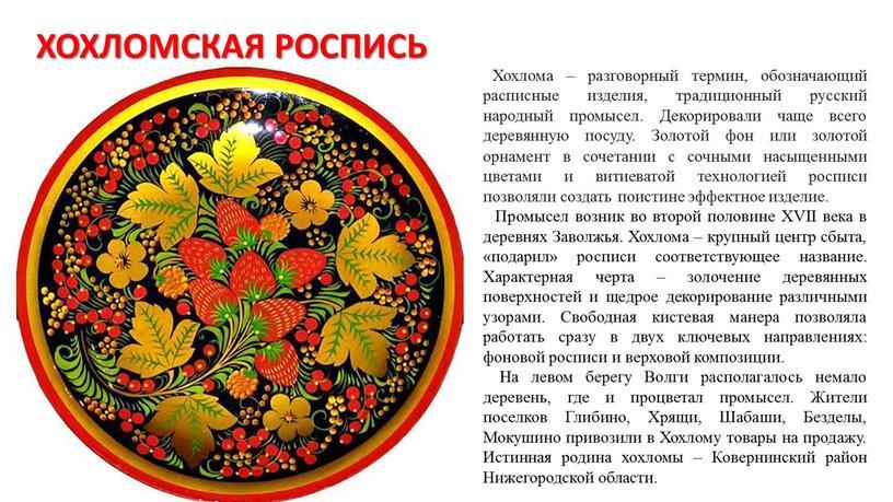ХОХЛОМСКАЯ РОСПИСЬ Хохлома – разговорный термин, обозначающий расписные изделия, традиционный русский народный промысел
