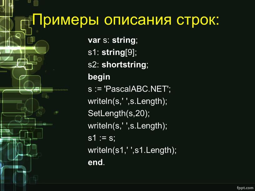 Примеры описания строк: var s: string ; s1: string [9]; s2: shortstring ; begin s := 'PascalABC