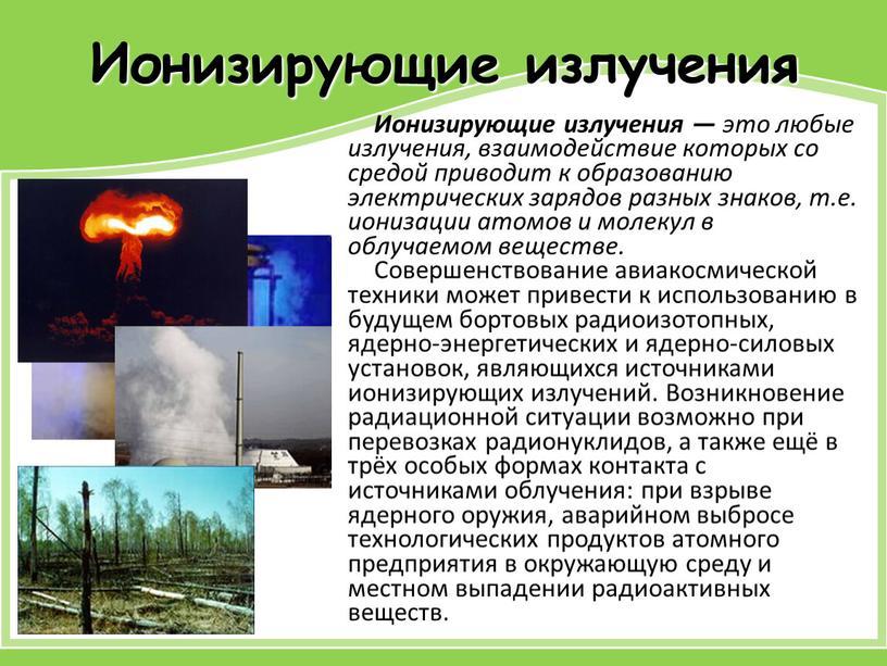 Ионизирующие излучения Ионизирующие излучения — это любые излучения, взаимодействие которых со средой приводит к образованию электрических зарядов разных знаков, т