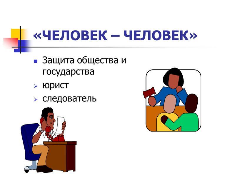 ЧЕЛОВЕК – ЧЕЛОВЕК» Защита общества и государства юрист следователь