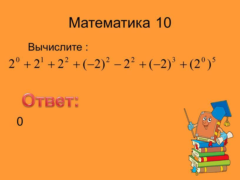Математика 10 Вычислите : Ответ: 0