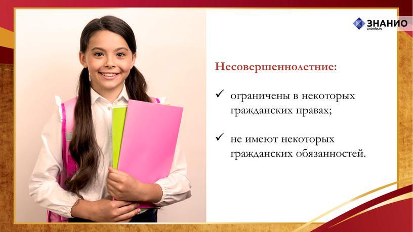 Несовершеннолетние: ограничены в некоторых гражданских правах; не имеют некоторых гражданских обязанностей