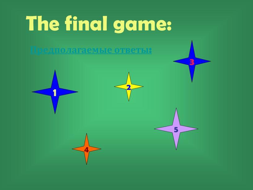 The final game: Предполагаемые ответы: 1 2 3 5 4
