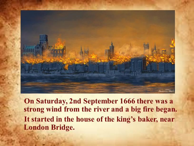 On Saturday, 2nd September 1666 there was a strong wind from the river and a big fire began