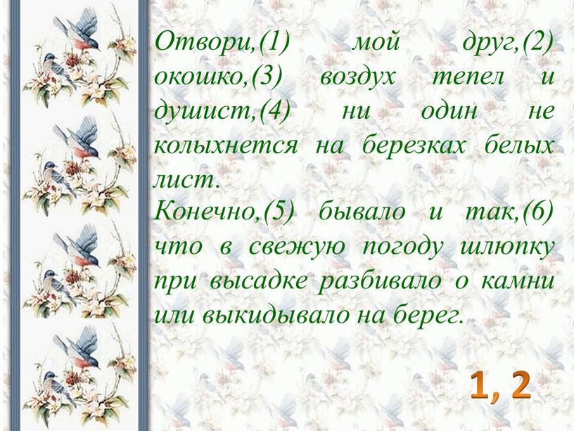 Отвори,(1) мой друг,(2) окошко,(3) воздух тепел и душист,(4) ни один не колыхнется на березках белых лист