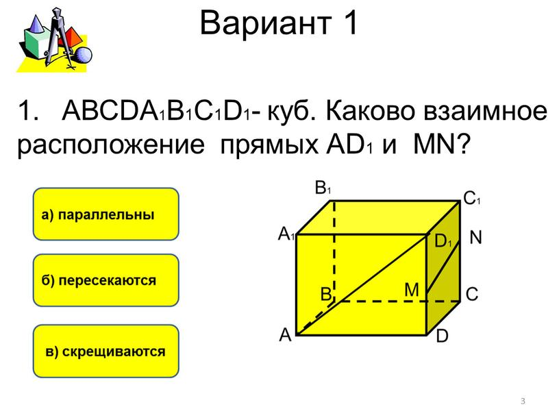 Вариант 1 в) скрещиваются б) пересекаются а) параллельны 3
