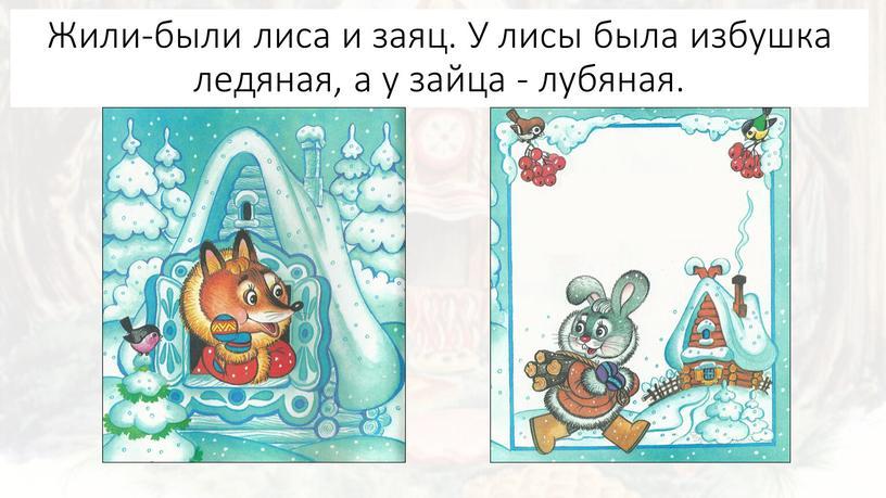Жили-были лиса и заяц. У лисы была избушка ледяная, а у зайца - лубяная