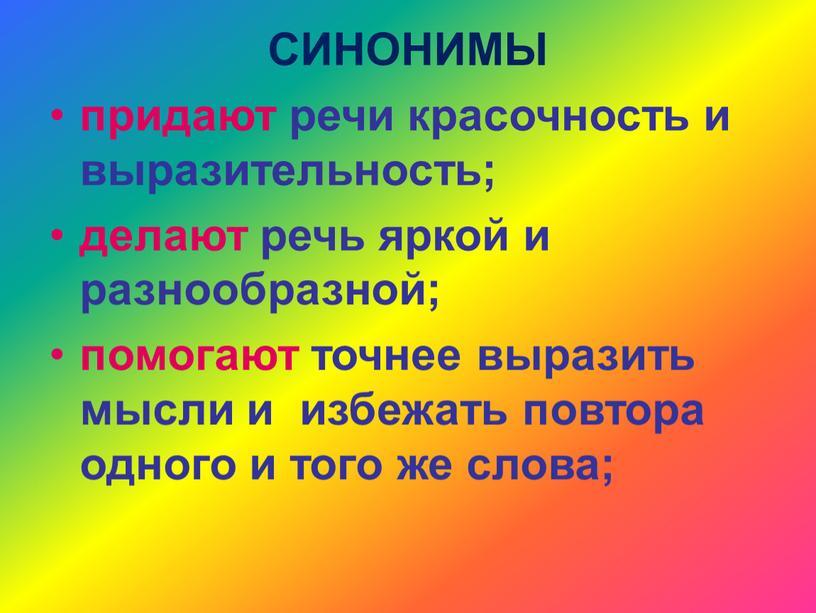 СИНОНИМЫ придают речи красочность и выразительность; делают речь яркой и разнообразной; помогают точнее выразить мысли и избежать повтора одного и того же слова;