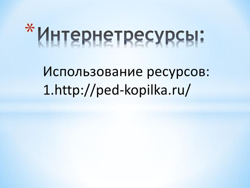 Использование ресурсов: 1.http://ped-kopilka