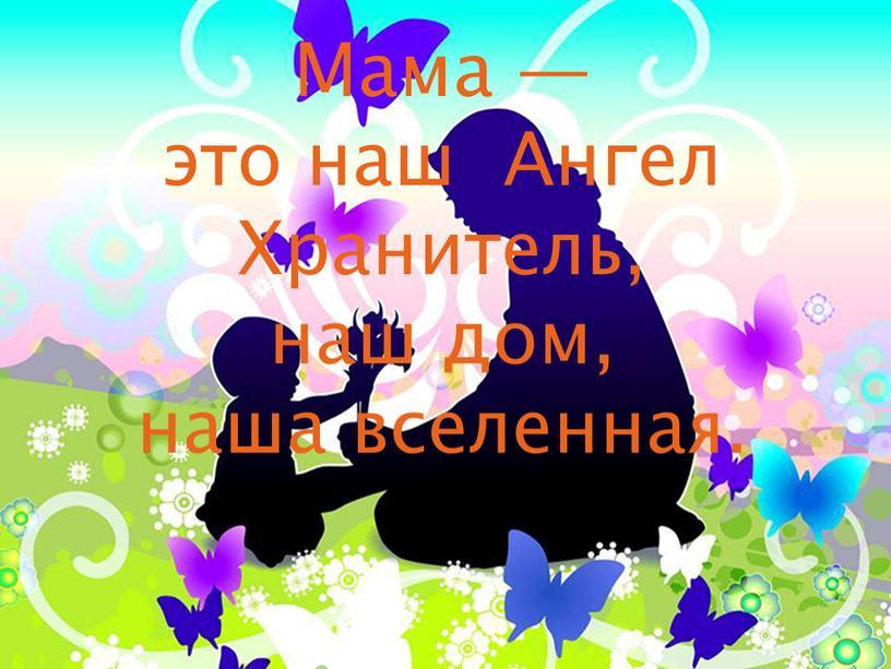 Мама — это наш Ангел Хранитель, наш дом, наша вселенная