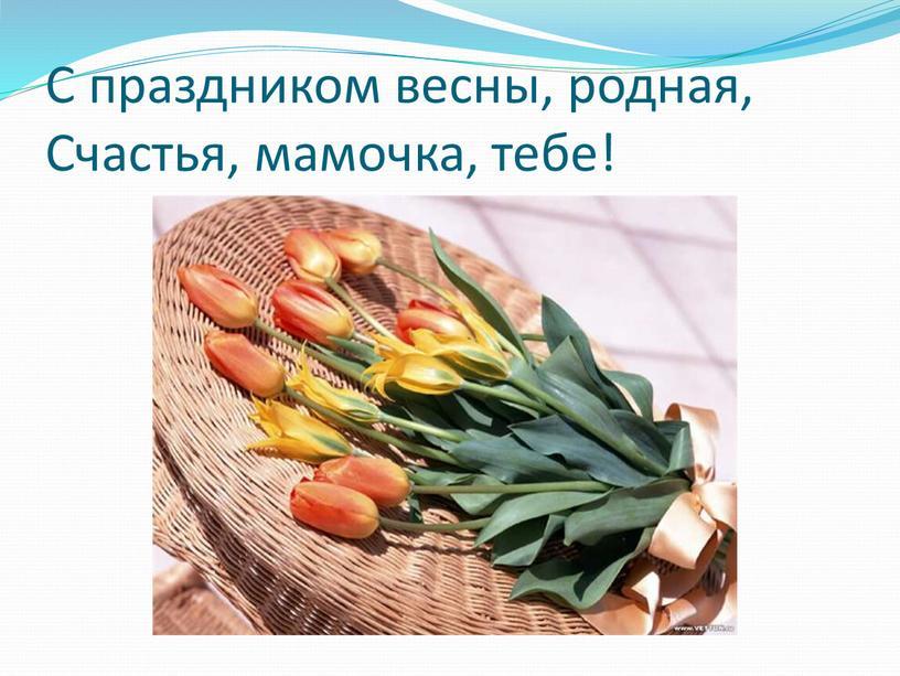 С праздником весны, родная, Счастья, мамочка, тебе!