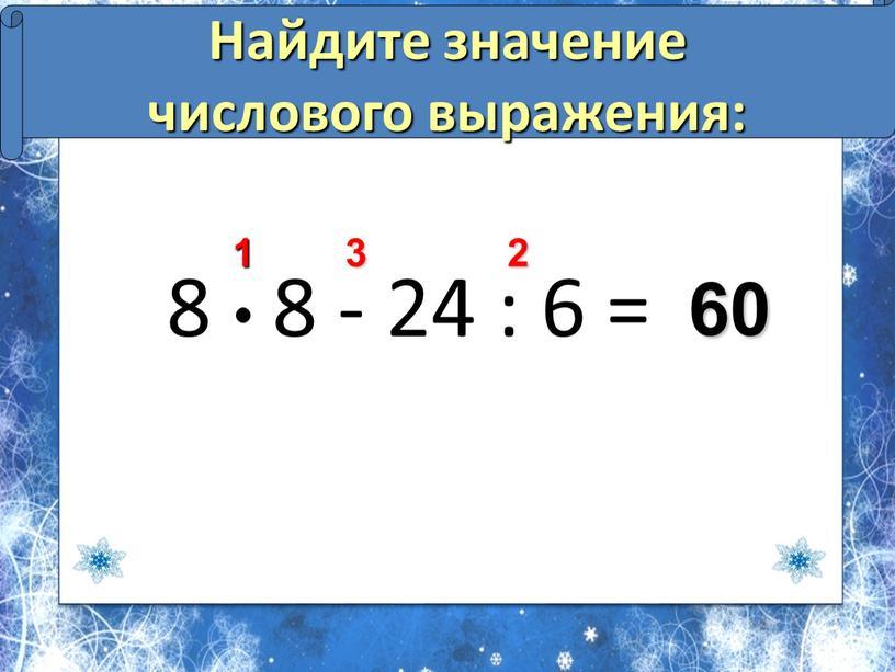 Найдите значение числового выражения: 60 2 3 1