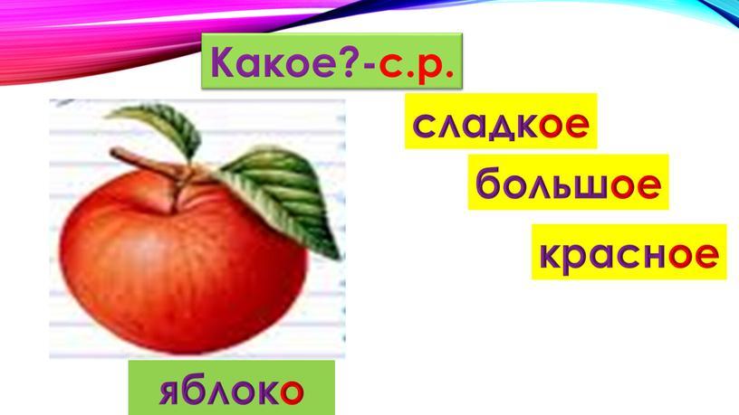 Какое?-с.р. красное большое сладкое яблоко