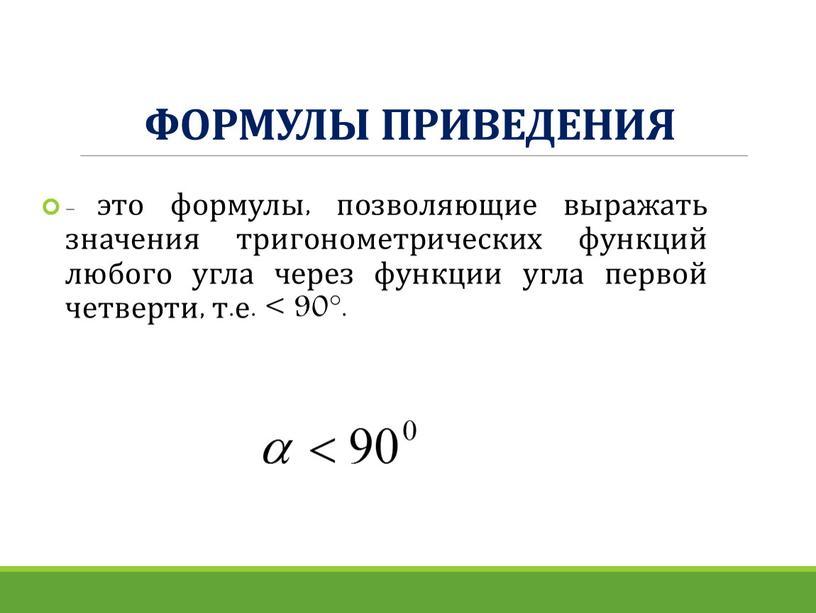ФОРМУЛЫ ПРИВЕДЕНИЯ - это формулы, позволяющие выражать значения тригонометрических функций любого угла через функции угла первой четверти, т